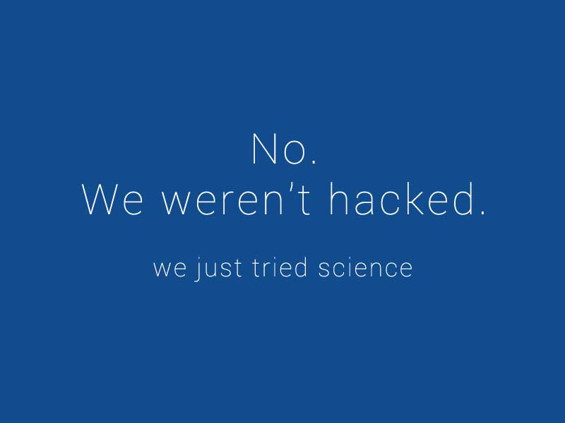 no, we weren't hacked, we just tried science.